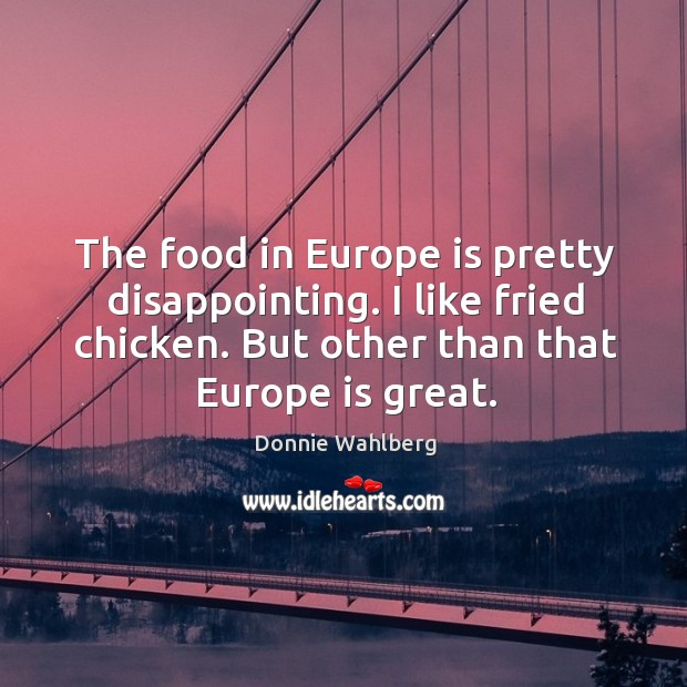 The food in europe is pretty disappointing. I like fried chicken. But other than that europe is great. Donnie Wahlberg Picture Quote