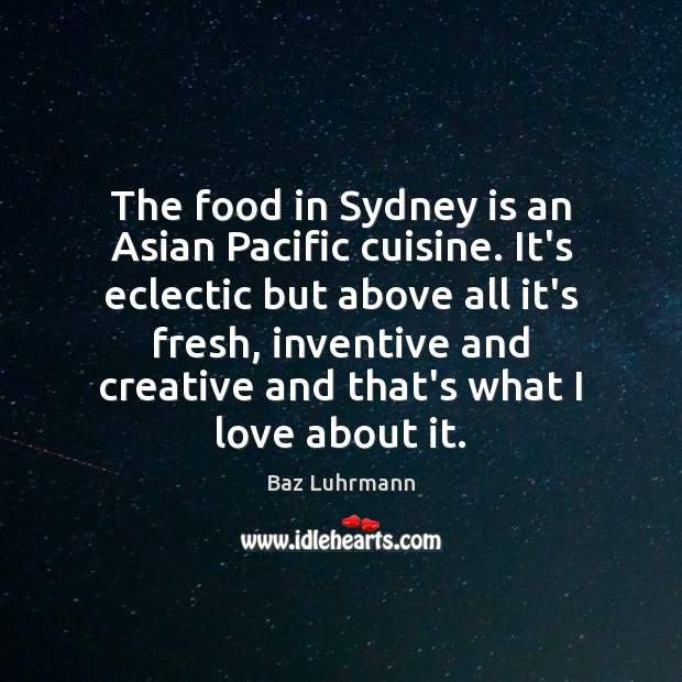 The food in Sydney is an Asian Pacific cuisine. It's eclectic but Baz Luhrmann Picture Quote
