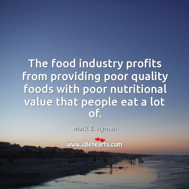 The food industry profits from providing poor quality foods with poor nutritional value that people eat a lot of. Mark E. Hyman Picture Quote