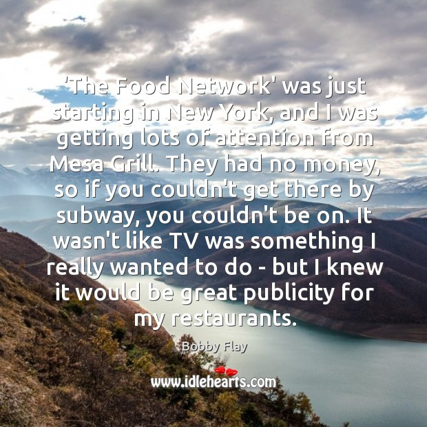 'The Food Network' was just starting in New York, and I was Bobby Flay Picture Quote