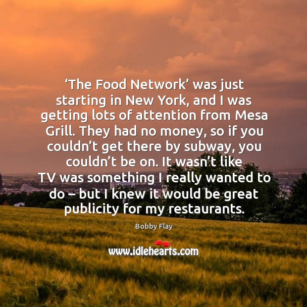 The food network was just starting in new york, and I was getting lots of attention from mesa grill. Bobby Flay Picture Quote