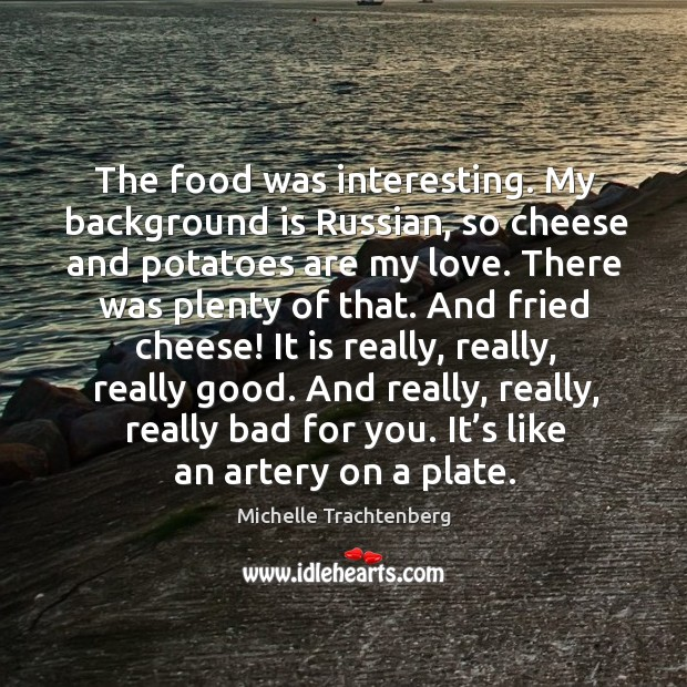 The food was interesting. My background is russian, so cheese and potatoes are my love. Image