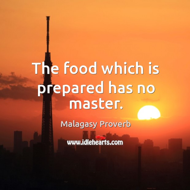 The food which is prepared has no master. Image