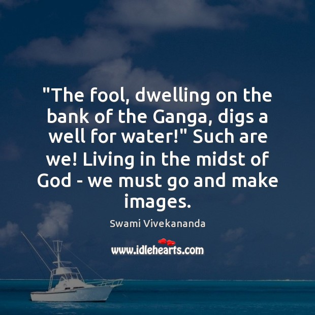 """The fool, dwelling on the bank of the Ganga, digs a well Image"