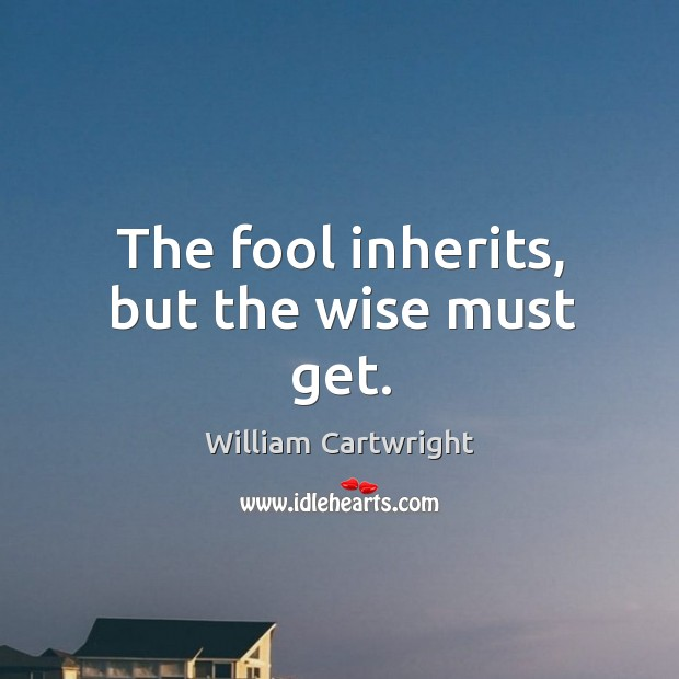 The fool inherits, but the wise must get. Image