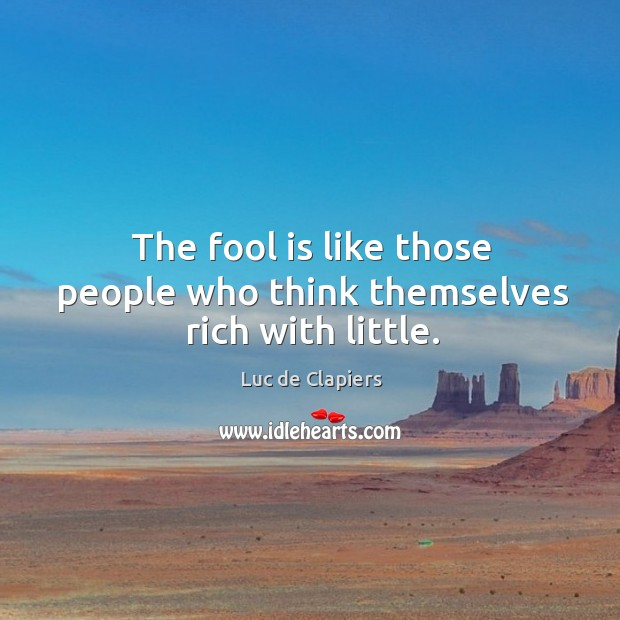 The fool is like those people who think themselves rich with little. Image