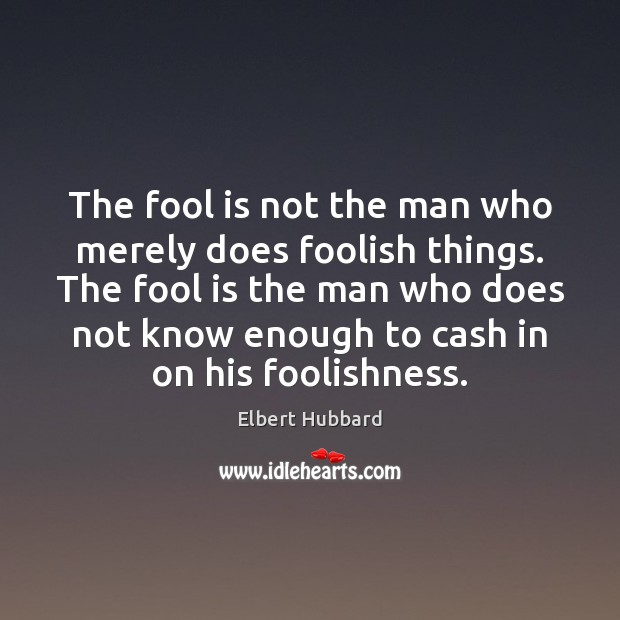 The fool is not the man who merely does foolish things. The Elbert Hubbard Picture Quote
