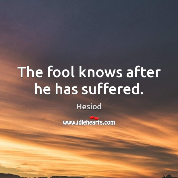 Image, The fool knows after he has suffered.