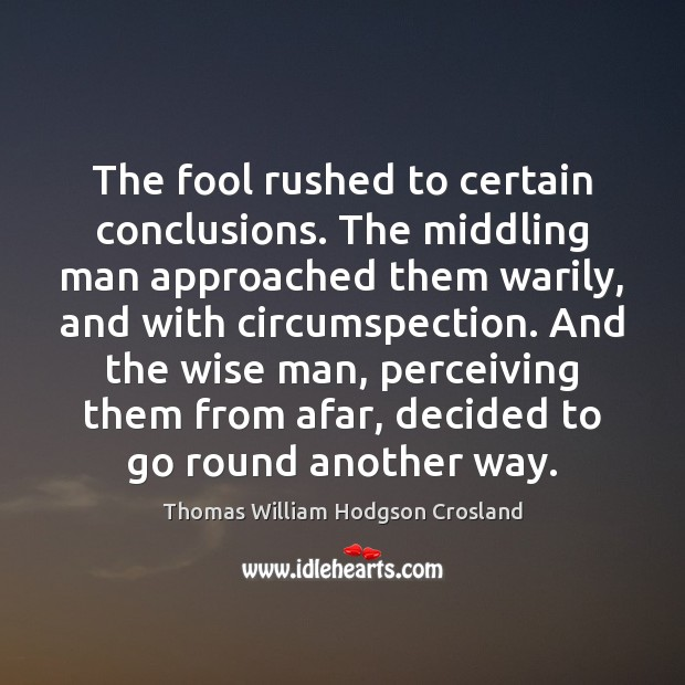 The fool rushed to certain conclusions. The middling man approached them warily, Fools Quotes Image