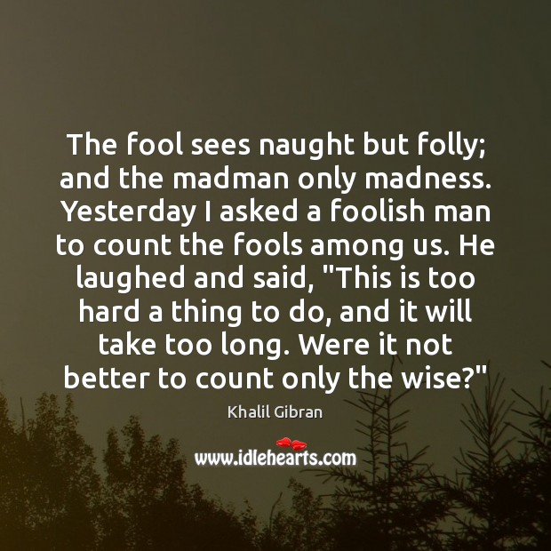 The fool sees naught but folly; and the madman only madness. Yesterday Image
