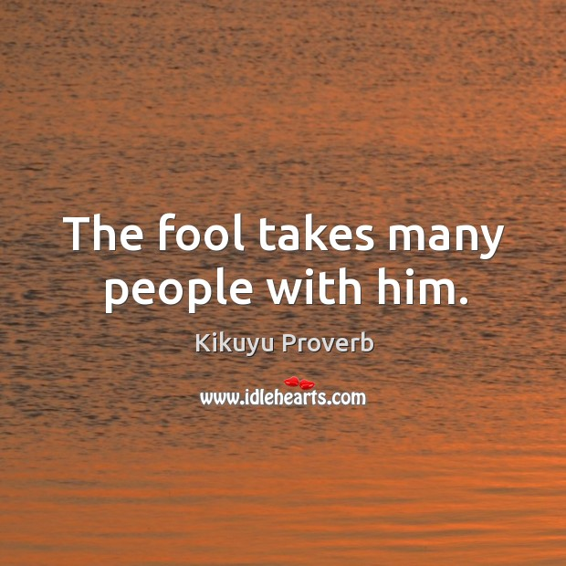 The fool takes many people with him. Kikuyu Proverbs Image