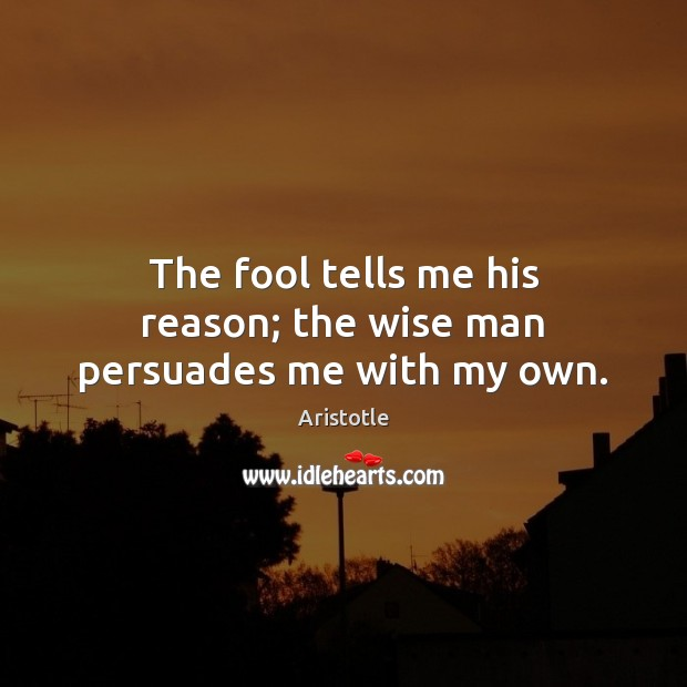 Image, The fool tells me his reason; the wise man persuades me with my own.