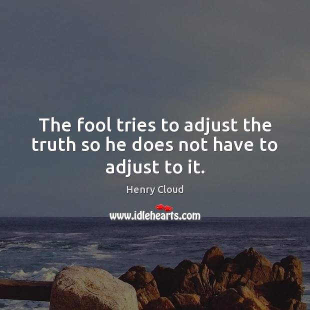 Image, The fool tries to adjust the truth so he does not have to adjust to it.