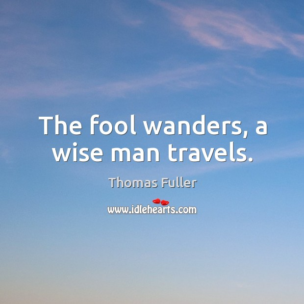 The fool wanders, a wise man travels. Thomas Fuller Picture Quote