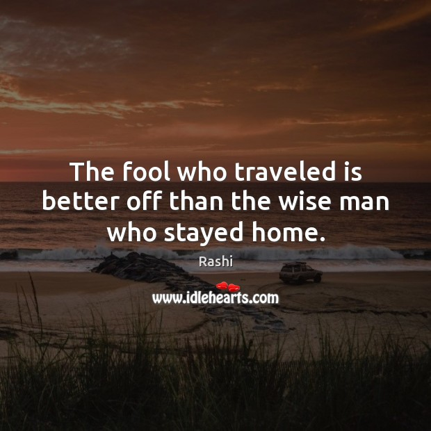 Image, The fool who traveled is better off than the wise man who stayed home.