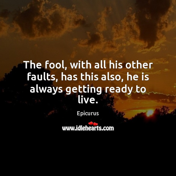 Image, The fool, with all his other faults, has this also, he is always getting ready to live.
