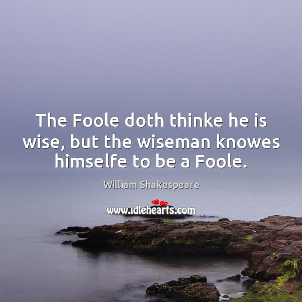 The Foole doth thinke he is wise, but the wiseman knowes himselfe to be a Foole. Image