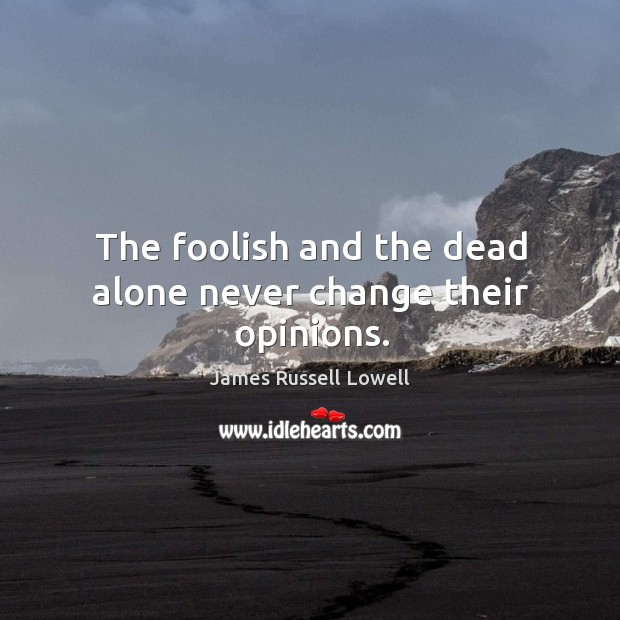 The foolish and the dead alone never change their opinions. Image