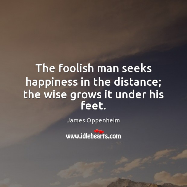 Image, The foolish man seeks happiness in the distance; the wise grows it under his feet.