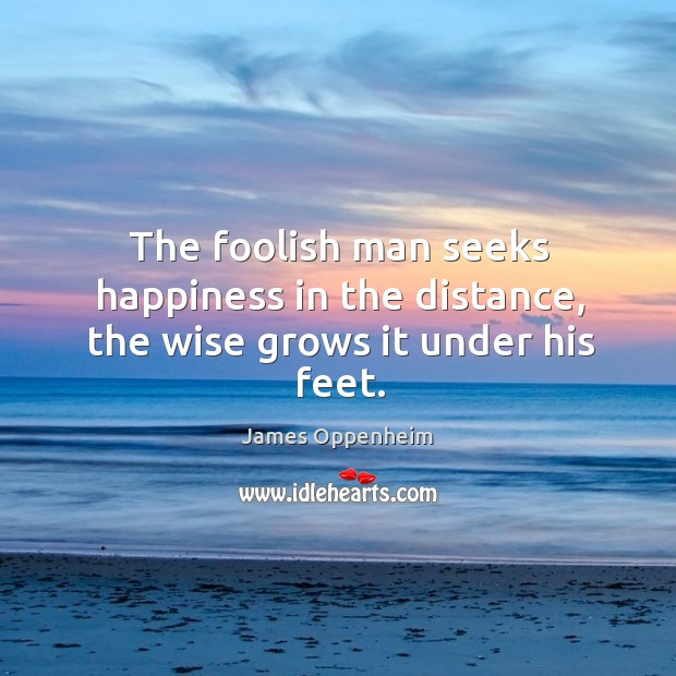 The foolish man seeks happiness in the distance, the wise grows it under his feet. Image