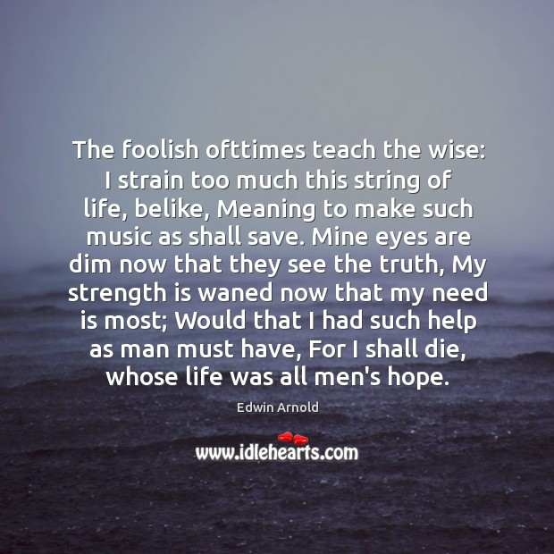The foolish ofttimes teach the wise: I strain too much this string Image