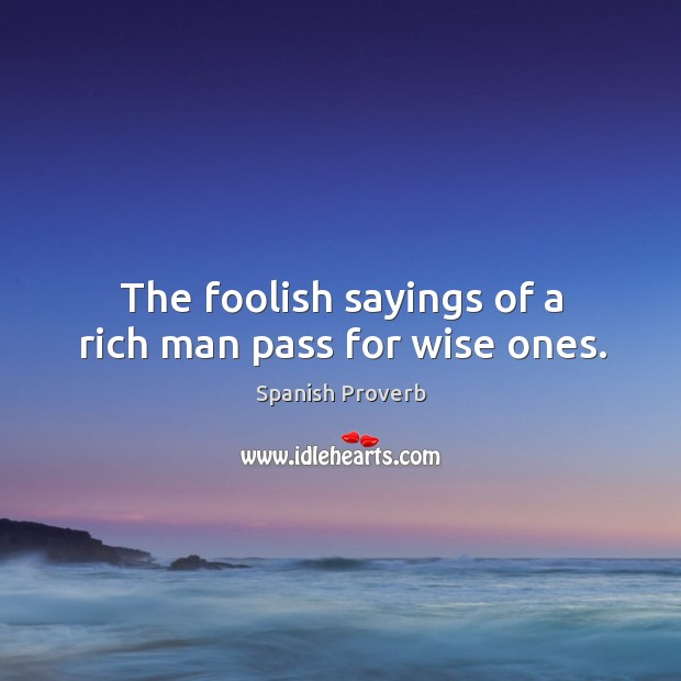 Image, The foolish sayings of a rich man pass for wise ones.