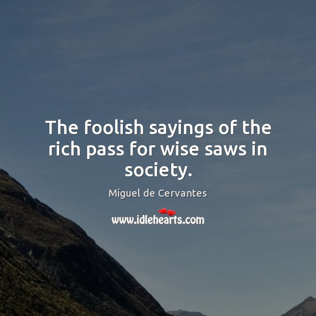 The foolish sayings of the rich pass for wise saws in society. Miguel de Cervantes Picture Quote