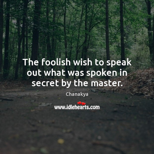 The foolish wish to speak out what was spoken in secret by the master. Chanakya Picture Quote