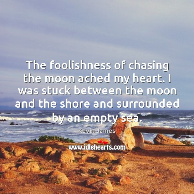 The foolishness of chasing the moon ached my heart. I was stuck Kevin James Picture Quote