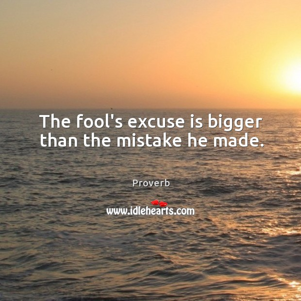 The fool's excuse is bigger than the mistake he made. Image