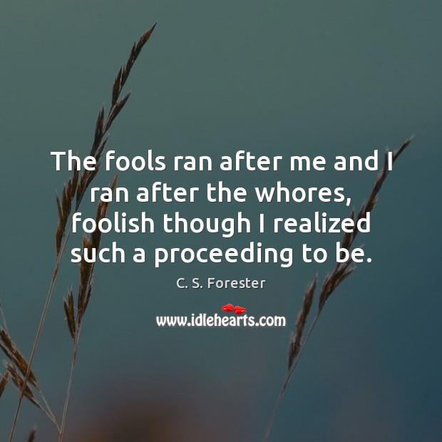 The fools ran after me and I ran after the whores, foolish Image