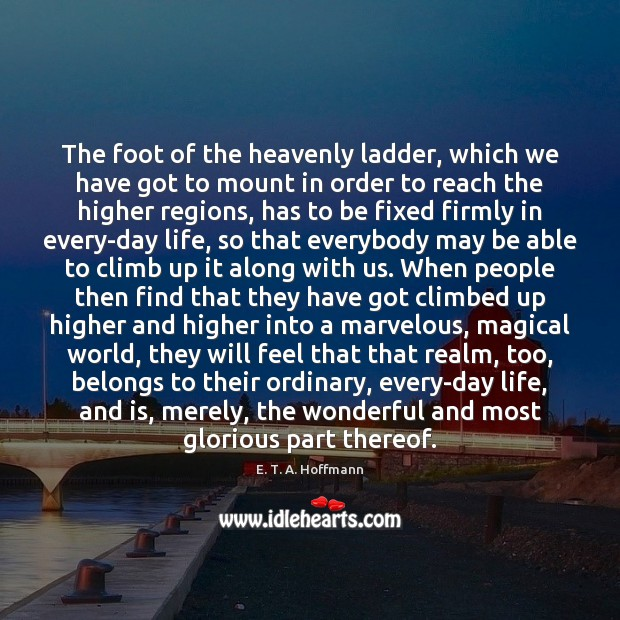 The foot of the heavenly ladder, which we have got to mount E. T. A. Hoffmann Picture Quote