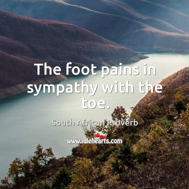 The foot pains in sympathy with the toe. South African Proverbs Image