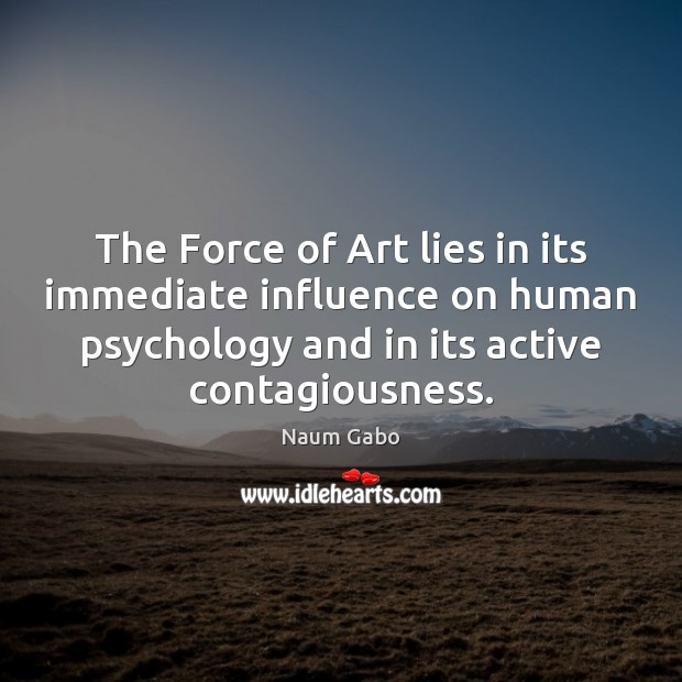 The Force of Art lies in its immediate influence on human psychology Naum Gabo Picture Quote