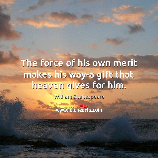 The force of his own merit makes his way-a gift that heaven gives for him. Image