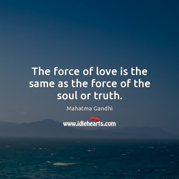 The force of love is the same as the force of the soul or truth. Image