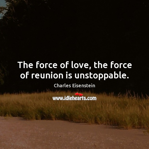 The force of love, the force of reunion is unstoppable. Unstoppable Quotes Image