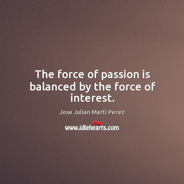 The force of passion is balanced by the force of interest. Jose Julian Marti Perez Picture Quote