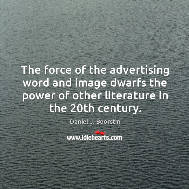 The force of the advertising word and image dwarfs the power of other literature in the 20th century. Image