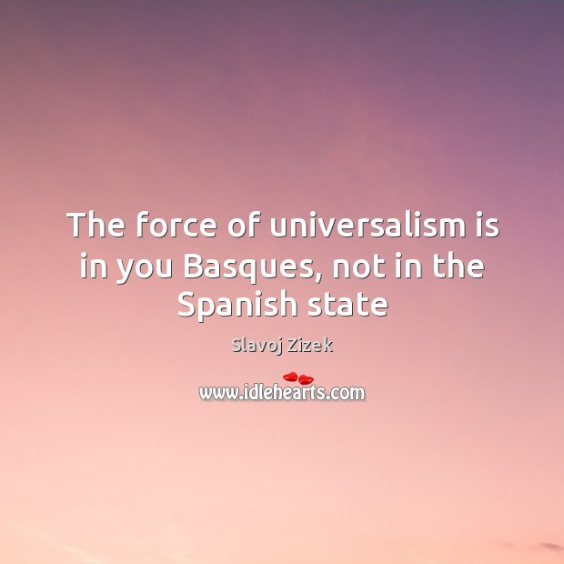 The force of universalism is in you Basques, not in the Spanish state Image