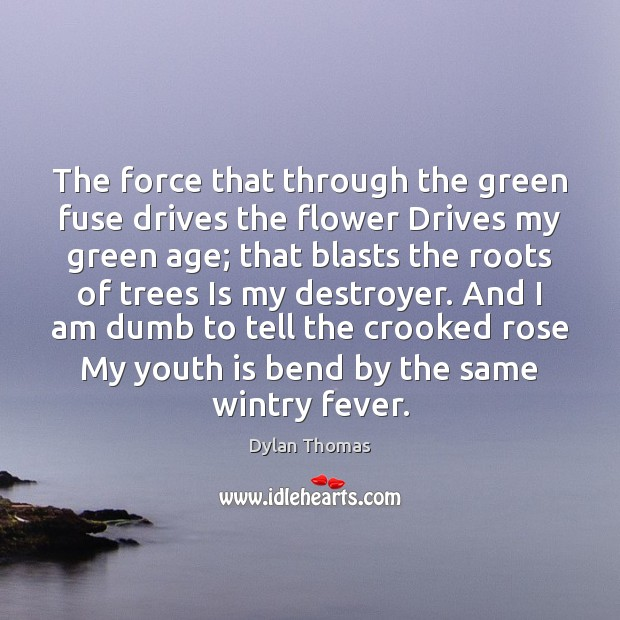 The force that through the green fuse drives the flower Drives my Dylan Thomas Picture Quote