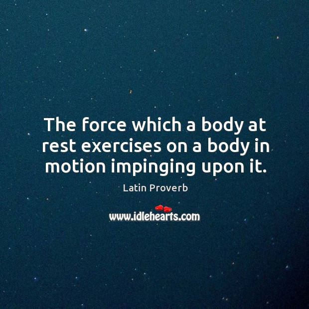 Image, The force which a body at rest exercises on a body in motion impinging upon it.