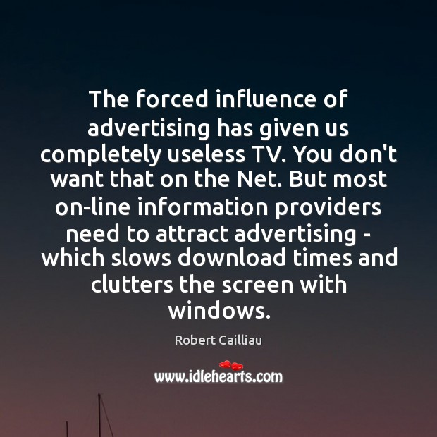 The forced influence of advertising has given us completely useless TV. You Robert Cailliau Picture Quote