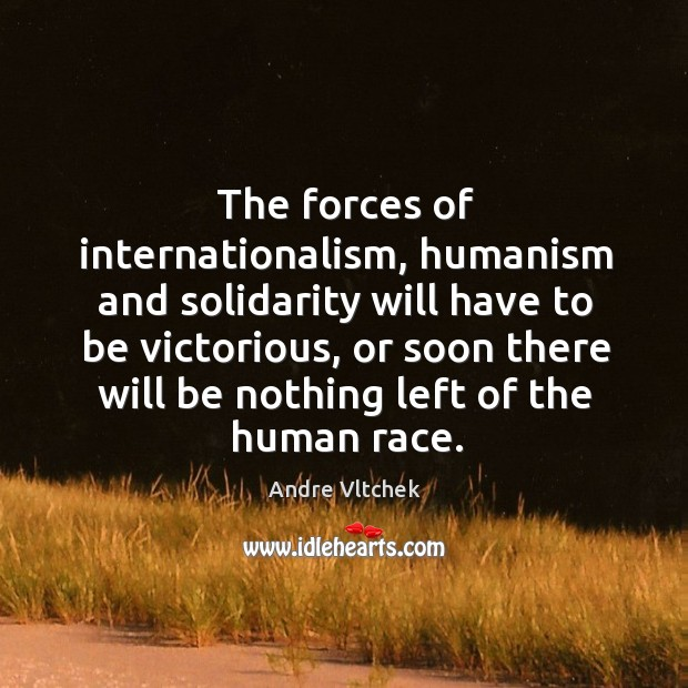 The forces of internationalism, humanism and solidarity will have to be victorious, Andre Vltchek Picture Quote