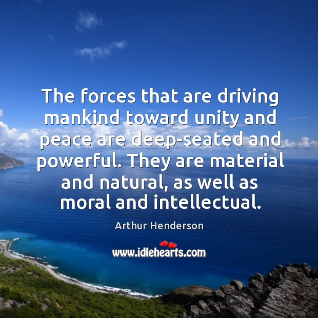 The forces that are driving mankind toward unity and peace are deep-seated and powerful. Arthur Henderson Picture Quote