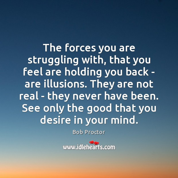 The forces you are struggling with, that you feel are holding you Bob Proctor Picture Quote