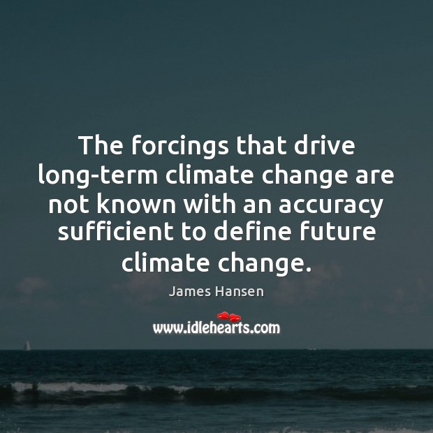 The forcings that drive long-term climate change are not known with an James Hansen Picture Quote