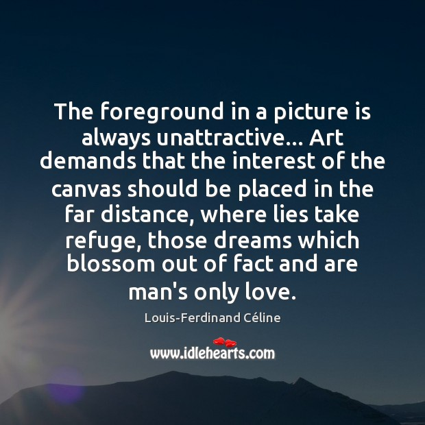 The foreground in a picture is always unattractive… Art demands that the Louis-Ferdinand Céline Picture Quote