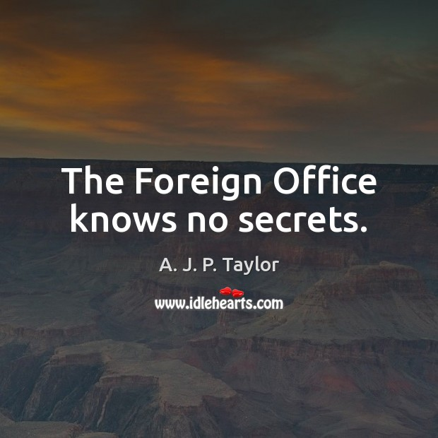 The Foreign Office knows no secrets. A. J. P. Taylor Picture Quote