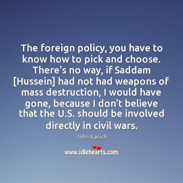 The foreign policy, you have to know how to pick and choose. John Kasich Picture Quote